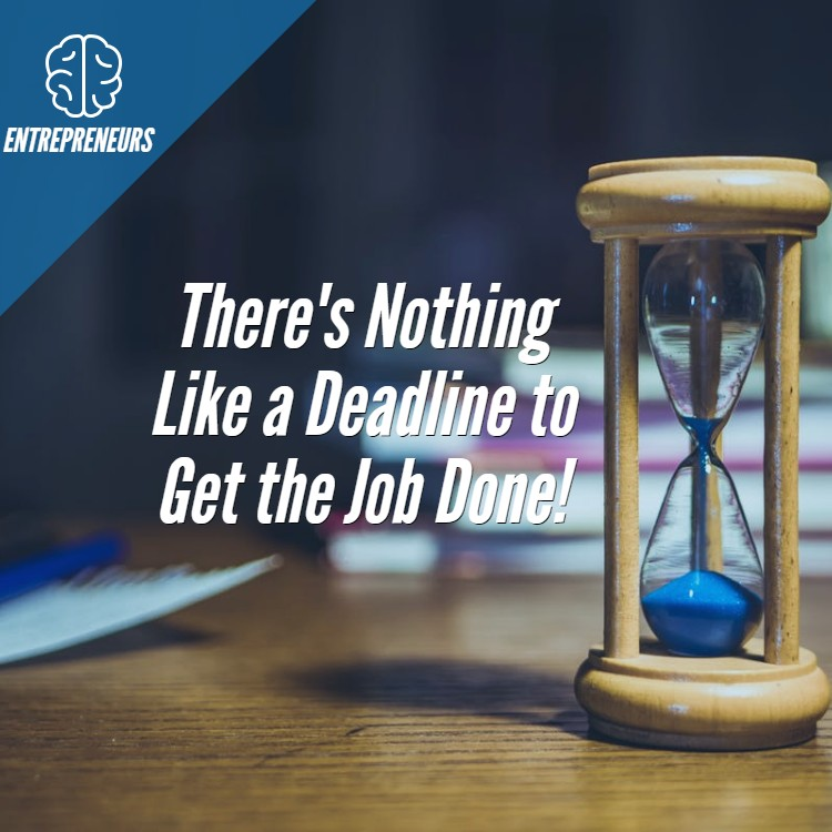 There's Nothing Like a Deadline to Get the Job Done!